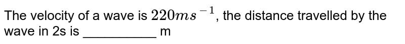 The velocity of a wave is `220 ms^(-1)`, the distance travelled by the wave in 2s is __________ m