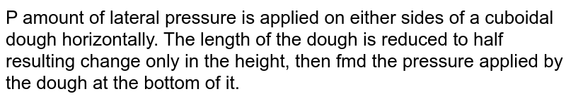 P amount of lateral pressure is applied on either sides of a cuboidal dough horizontally. The length of the dough is reduced to half resulting change only in the height, then fmd the pressure applied by the dough at the bottom of it.