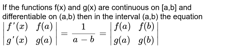 If the functions f(x) and g(x) are continuous on [a,b]  and differentiable on (a,b) then in the interval (a,b) the equation <br> ` {:(f'(x),f(a)),(g'(x),g(a)):} =(1)/(a-b)= {:(f(a),f(b)),(g(a),g(b)):} `