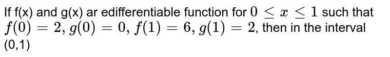 If f(x) and g(x) ar edifferentiable function for `0lex le1` such that `f(0)=2,g(0),f(1)=6,g(1)=2`, then in the interval (0,1)