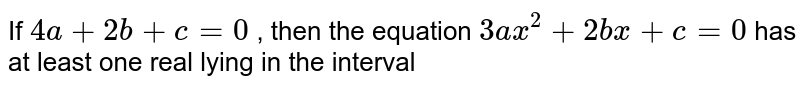 If `4a+2b+c=0` , then the equation `3ax^(2)+2bx+c=0`  has at least one real lying in the interval