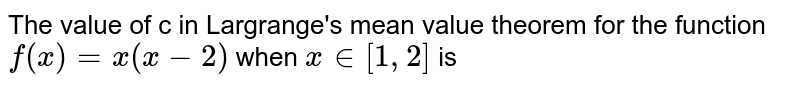 The value  of  c in Largrange's mean value theorem for the function `f(x)=x(x-2)` when ` x in [1,2]` is