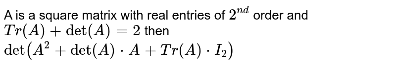 A is a square matrix with  real entries of `2^(nd)` order and `Tr(A)+det(A)=2` then `det(A^(2)+det(A)*A+Tr(A)*I_(2))`