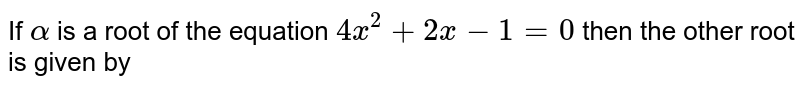 If `alpha` is a root of the equation `4x^(2)+2x-1=0` then the other root is given by