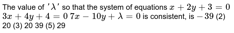 The value of `'lambda'` so that the system of equations `x+2y+3=0`  `3x+4y+4=0`  `7x-10 y+lambda=0`  is consistent, is