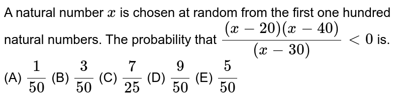 A natural number `x` is chosen at random from the first one hundred natural numbers. The probability that `((x-20)(x-40))/((x-30))<0` is.  (A) `1/(50)`  (B) `3/(50)`  (C) `7/(25)`  (D) `9/(50)`  (E) `5/(50)`