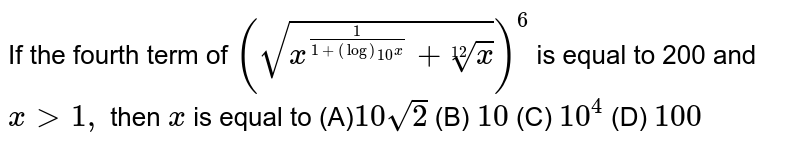 If the fourth term of `(sqrt(x^(1/(1+(log)_(10)x))+root(12)x))^6` is equal to 200 and `x >1,` then `x` is equal to  (A)`10sqrt(2)`  (B) `10`   (C) `10^4`  (D) `100`