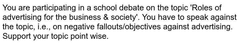 You are participating in a school debate on the topic 'Roles of advertising for the business & society'. You have to speak against the topic, i.e., on negative fallouts/objectives against advertising. Support your topic point wise.