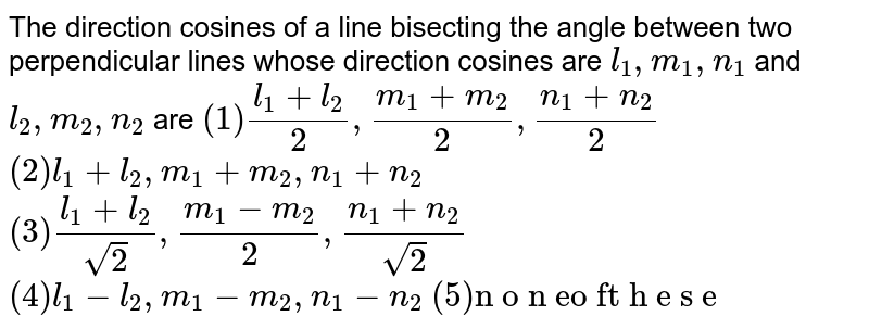 """The direction cosines of a line bisecting the angle between two   perpendicular lines whose direction cosines are `l_1,m_1,n_1` and `l_2,m_2,n_2` are `(1)(l_1+l_2)/2,(m_1+m_2)/2,(n_1+n_2)/2`  `(2)l_1+l_2,m_1+m_2,n_1+n_2`  `(3)(l_1+l_2)/(sqrt(2)),(m_1-m_2)/2,(n_1+n_2)/(sqrt(2))`  `(4)l_1-l_2,m_1-m_2,n_1-n_2`  `(5)""""n o n eo ft h e s e""""`"""