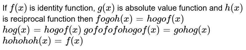 If `f(x)` is identity function, `g(x)` is absolute value function and `h(x)` is reciprocal function then  (A) `fogoh(x)=hogof(x)`  (B )`hog(x)=hogof(x)`  (C) `gofofofohogof(x)=gohog(x)`  (D) `hohohoh(x)=f(x)`