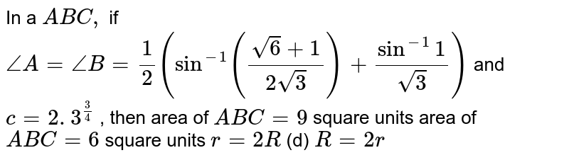 In a ` A B C ,` if `/_A=/_B=1/2(sin^(-1)((sqrt(6)+1)/(2sqrt(3)))+sin^(-1)1/(sqrt(3)))` and `c=2. 3^(3/4)` , then area of ` A B C=9` square units area of ` A B C=6` square units `r=2R`  (d) `R=2r`