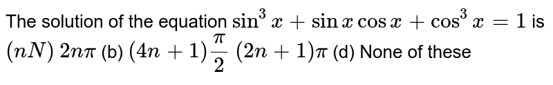 The solution of the equation `sin^3x+sinxcosx+cos^3x=1` is `(nN)`  `2npi`    (b) `(4n+1)pi/2`  `(2n+1)pi`  (d) None of these