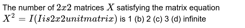 The number of `2xx2` matrices `X` satisfying the matrix equation `X^2=I(I ` is ` 2xx2 ` unit matrix) is  (a)`1`(b) `2`   (c) `3` (d) infinite