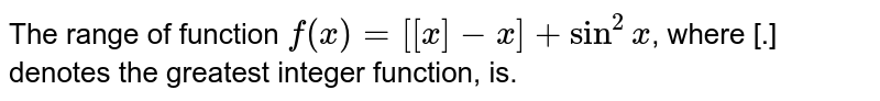 The range of function `f(x)=[[x]-x]+sin^(2)x`, where [.] denotes the greatest integer function, is.