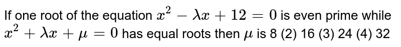 If one root of the equation `x^2-lambdax+12=0` is even prime while `x^2+lambdax+mu=0` has equal roots then `mu` is (1)`8` (2) `16`   (3) `24` (4) `  32`