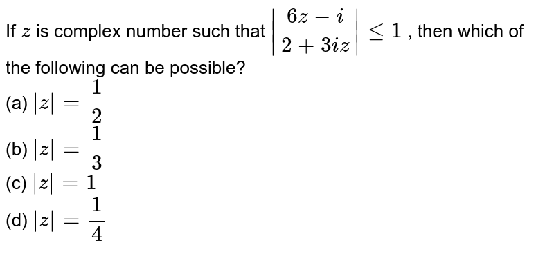 If `z` is complex number such that ` (6z-i)/(2+3i z) lt=1` , then which of the following can be possible? <br>  (a) ` z =1/2` <br> (b) ` z =1/3` <br> (c) ` z =1` <br> (d) ` z =1/4`
