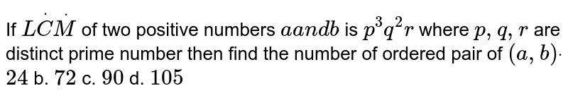 If `LdotCdotM` of two   positive numbers `aa n db` is `p^3q^2r` where `p ,q ,r` are distinct   prime number then find the number of ordered pair of `(a ,b)dot`  a.`24` b. `72` c. `90` d. `105`