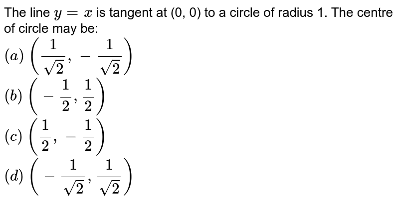 The line `y=x` is tangent at (0, 0) to a circle of radius 1. The centre of circle may   be:<br> `(a)` `(1/(sqrt(2)),-1/(sqrt(2)))`<br>  `(b)` `(-1/2,1/2)`<br>  `(c)` `(1/2,-1/2)`<br>  `(d)` `(-1/(sqrt(2)),1/(sqrt(2)))`