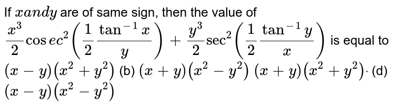 If `xa n dy` are of same sign, then the value of `(x^3)/2cos e c^2(1/2tan^(-1)x/y)+(y^3)/2sec^2(1/2tan^(-1)y/x)` is equal to `(x-y)(x^2+y^2)`  (b) `(x+y)(x^2-y^2)`  `(x+y)(x^2+y^2)dot`  (d) `(x-y)(x^2-y^2)`