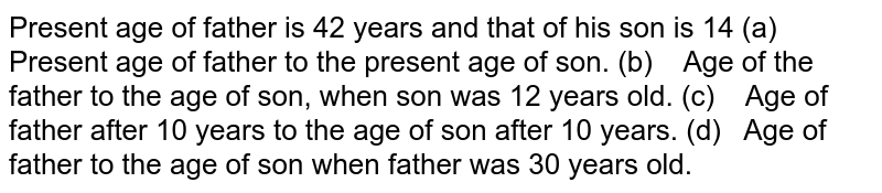 Present age of father is 42 years and that of his   son is 14  (a) Present age of father to the present age of son. (b) Age of the father to the age of   son, when son was 12 years old. (c) Age of father after 10 years to the age of son after 10 years. (d) Age of father to the age of son when father was 30 years old.