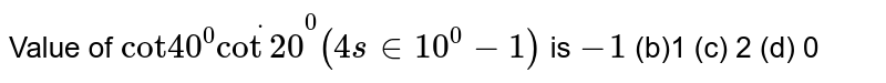 """Value of `""""cot""""40^0dotcot 20^0(4sin 10^0-1)` is `-1`  (b)1 (c)   2 (d) 0"""