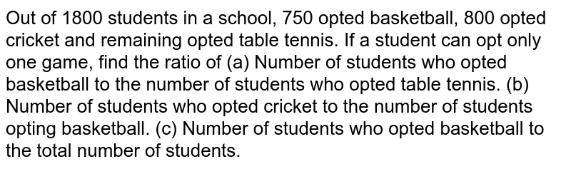 Out of 1800 students in a school, 750 opted basketball, 800 opted   cricket and remaining opted table tennis. If a student can opt only one game,   find the ratio of (a) Number of students who opted basketball to the number of students   who opted table tennis. (b) Number of students who opted cricket to the number of students   opting basketball. (c) Number of students who opted basketball to the   total number of students.