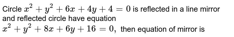 Circle `x^(2)+y^(2)+6x+4y+4=0` is reflected in a line mirror and reflected circle have equation `x^(2)+y^(2)+8x+6y+16=0,` then equation of mirror is