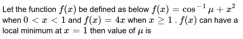 Let the function `f(x)` be defined as below `f(x)=cos^(-1) mu+x^2` when `0 < x < 1` and `f(x) = 4x` when `x>=1` . `f(x)` can have a local minimum at `x=1` then value of `mu` is