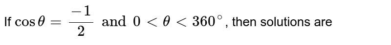 If `cos theta = (-1)/(2) and 0 lt theta lt 360^(@)`, then solutions are