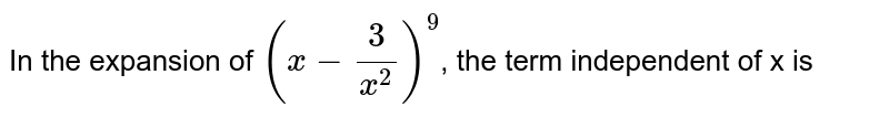 In the expansion of `(x-(3)/(x^(2)))^(9)`, the term independent of x is