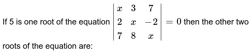 If 5 is one root of the equation `|(x,3,7),(2,x,-2),(7,8,x)|=0` then the other two roots of the equation are:
