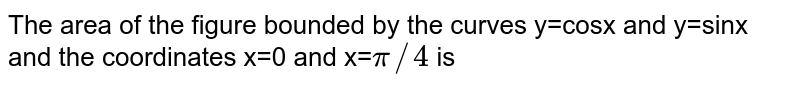 The area of the figure bounded by the curves y=cosx and y=sinx and the coordinates x=0 and x=`pi//4` is
