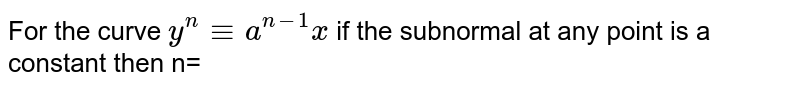 For the curve `y^(n) -=a^(n-1)x` if the subnormal at any point is a constant then n=