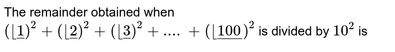 The remainder obtained when `( __ul(1))^(2)+( __ul(2))^(2)+( __ul(3))^(2)+....+( __ul(100))^(2)`  is divided by `10^(2)` is