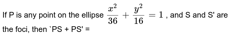 If P is any point on the ellipse `(x^(2))/(36) + (y^(2))/(16) = 1` , and S and S' are the foci, then `PS + PS' =