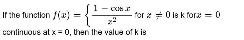 If the function `f(x) = {(1-cos x)/(x^(2))` for `x ne 0` is k  for` x = 0` continuous at x = 0, then the value of k is