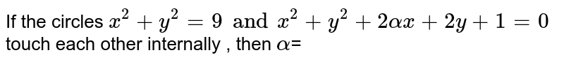If the circles `x^(2)+y^(2)=9andx^(2)+y^(2)+2alphax+2y+1=0` touch each other internally , then `alpha`=