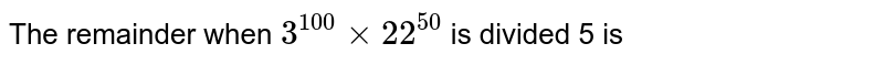 The remainder when `3^(100)xx22^(50)` is divided 5 is