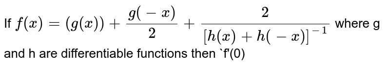 If `f(x)=(g(x))+(g(-x))/2+2/([h(x)+h(-x)]^(-1))` where g and h are differentiable functions then `f'(0)
