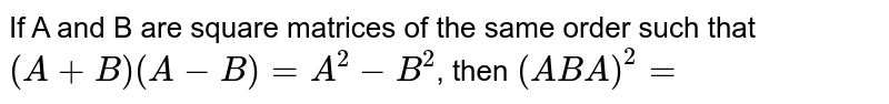 If A and B are square matrices of the same order such that `(A+B)(A-B)=A^(2)-B^(2)`, then `(ABA)^(2)=`