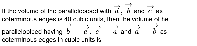 If the volume of the parallelopiped with `veca,vecb` and `vecc` as coterminous edges is 40 cubic units, then the volume of he parallelopiped having `vecb+vecc,vecc+veca` and `veca+vecb` as coterminous edges in cubic units is