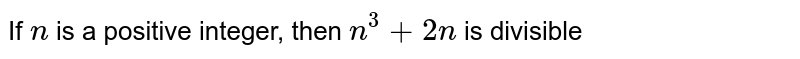 If `n` is a positive integer, then `n^(3)+2n` is divisible