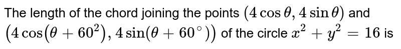 The length of the chord joining the points `(4 cos theta, 4 sin theta)` and `(4 cos (theta+60^(2)),4 sin (theta+60^(@)))` of the circle `x^(2)+y^(2)=16` is
