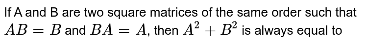 If A and B are two square matrices of the same order such that `AB=B` and `BA=A`, then `A^(2)+B^(2)` is always equal to