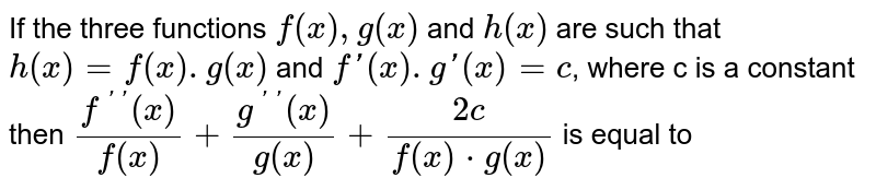 If the three functions `f(x),g(x)` and `h(x)` are such that `h(x)=f(x).g(x)` and `f'(x).g'(x)=c`, where c is a constant then `(f^('')(x))/(f(x))+(g^('')(x))/(g(x))+(2c)/(f(x)*g(x))` is equal to