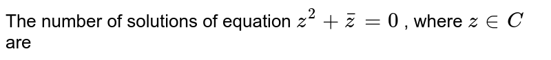 The number of solutions of equation `z^(2) + barz = 0` , where `z in C` are