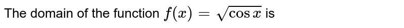 The domain of the function `f(x)=sqrt(cos x)` is