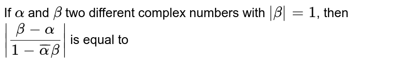 If `alpha` and `beta` two different complex numbers with `|beta|=1`, then `|(beta-alpha)/(1-bar(alpha)beta)|` is equal to