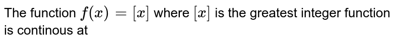 The function `f(x) = [x]` where `[x]` is the greatest integer function is continous at