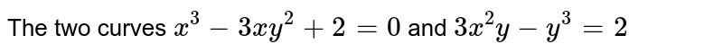 The two curves `x^(3) - 3xy^(2) + 2 = 0` and `3x^2y - y^(3) = 2`